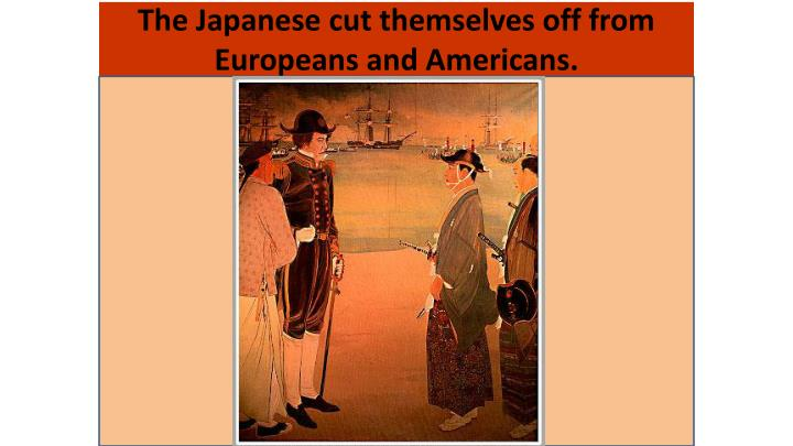 The Japanese cut themselves off from Europeans and Americans.