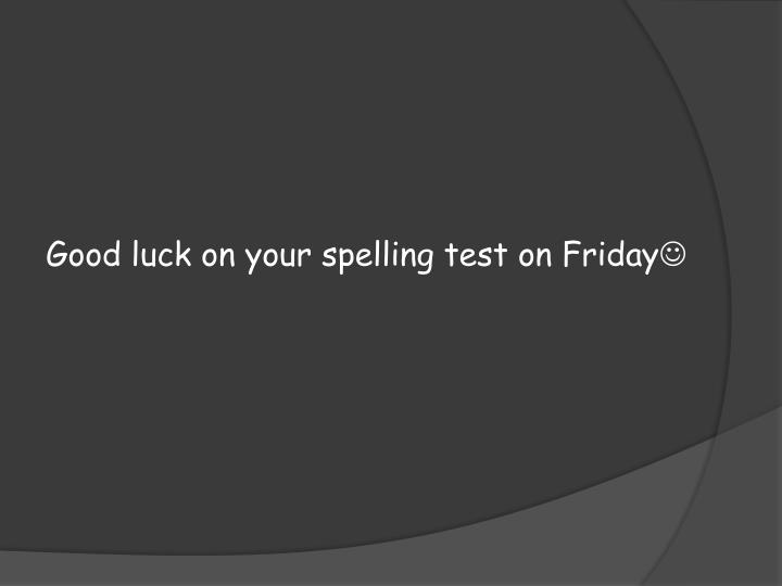 Good luck on your spelling test on Friday