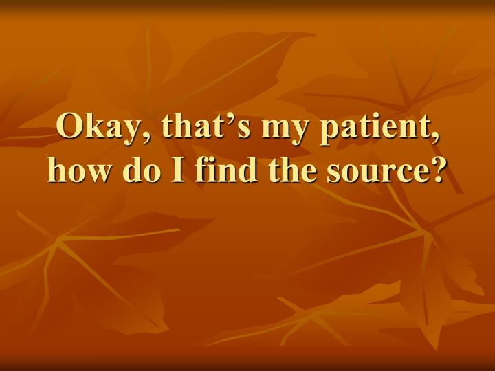 Okay, that's my patient, how do I find the source?