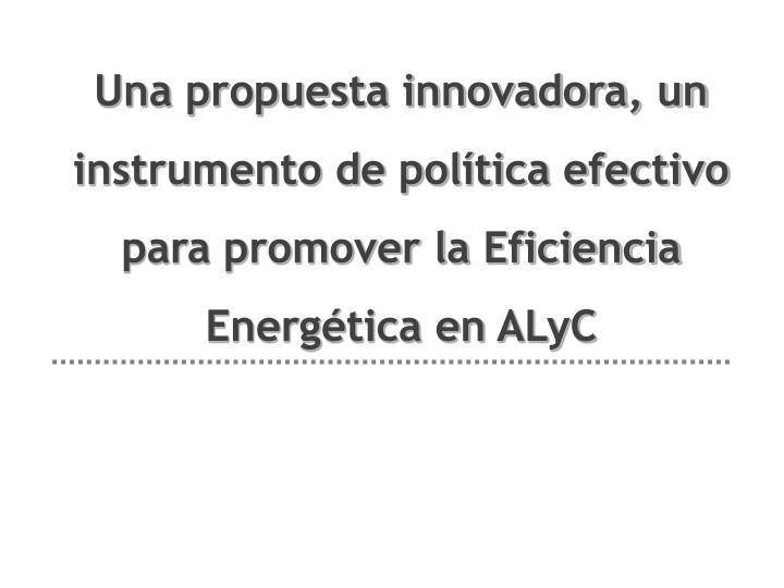 Una propuesta innovadora, un instrumento de política efectivo para promover la Eficiencia Energética en