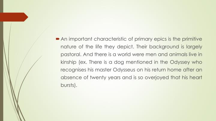 An important characteristic of primary epics is the primitive nature of the life they depict. Their background is largely pastoral. And there is a world were men and animals live in kinship (ex. There is a dog mentioned in the Odyssey who recognises his master Odysseus on his return home after an absence of twenty years and is so overjoyed that his heart bursts).