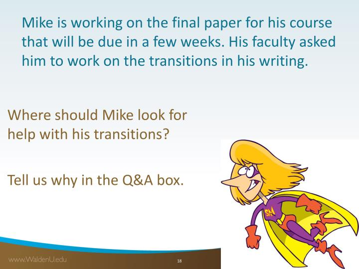 Mike is working on the final paper for his course that will be due in a few weeks. His faculty asked him to work on the transitions in his writing.