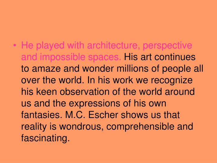 He played with architecture, perspective and impossible spaces.