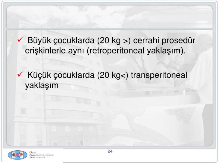 Büyük çocuklarda (20 kg >) cerrahi prosedür erişkinlerle aynı (retroperitoneal yaklaşım).