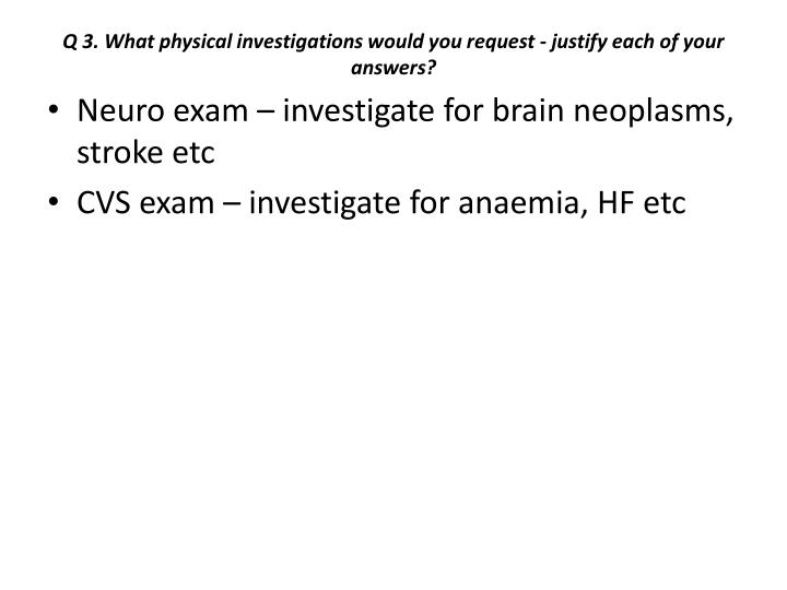 Q 3. What physical investigations would you request - justify each of your answers?