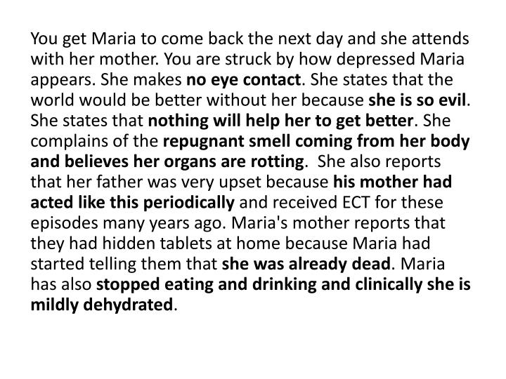 You get Maria to come back the next day and she attends with her mother. You are struck by how depressed Maria appears. She makes