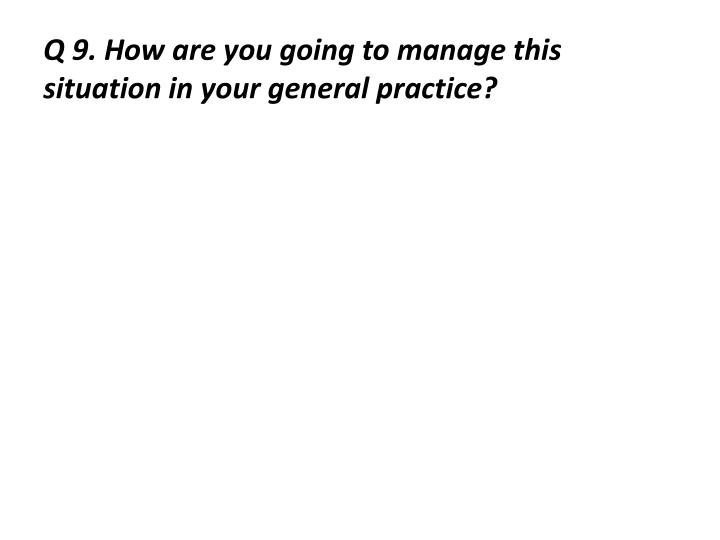 Q 9. How are you going to manage this situation in your general practice?
