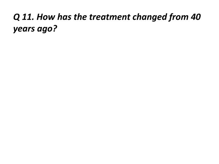 Q 11. How has the treatment changed from 40 years ago?