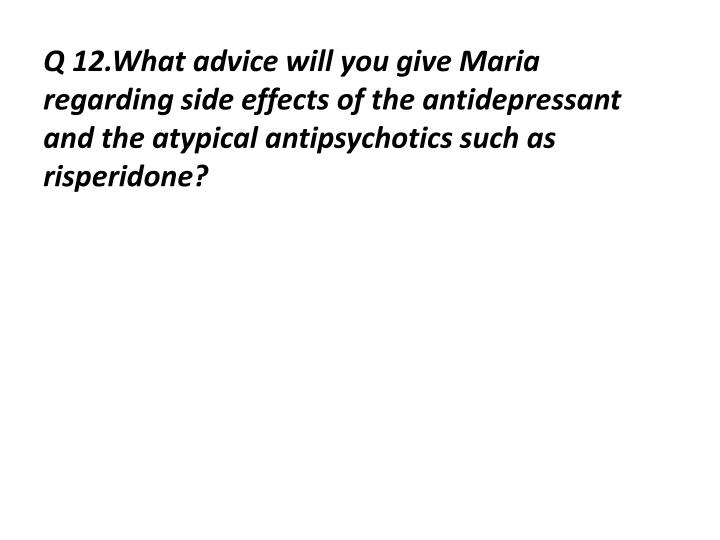 Q 12.What advice will you give Maria regarding side effects of the antidepressant and the atypical antipsychotics such as risperidone?