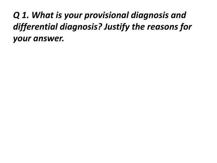 Q 1. What is your provisional diagnosis and differential diagnosis? Justify the reasons for your ans...