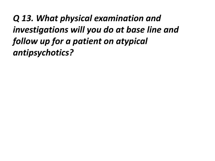 Q 13. What physical examination and investigations will you do at base line and follow up for a patient on atypical antipsychotics?