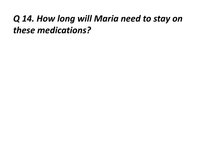 Q 14. How long will Maria need to stay on these medications?
