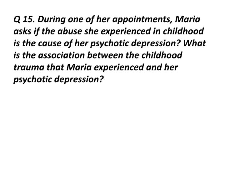 Q 15. During one of her appointments, Maria asks if the abuse she experienced in childhood is the cause of her psychotic depression? What is the association between the childhood trauma that Maria experienced and her psychotic depression?