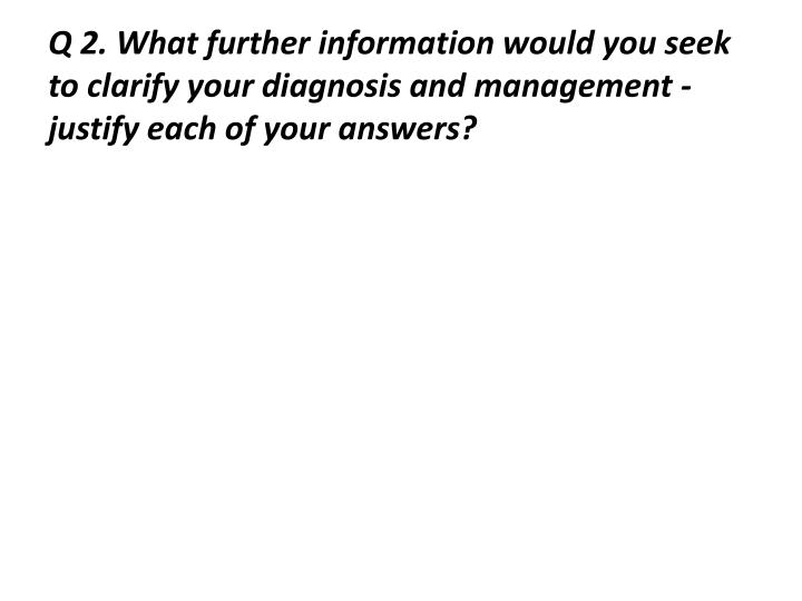 Q 2. What further information would you seek to clarify your diagnosis and management - justify each of your answers?