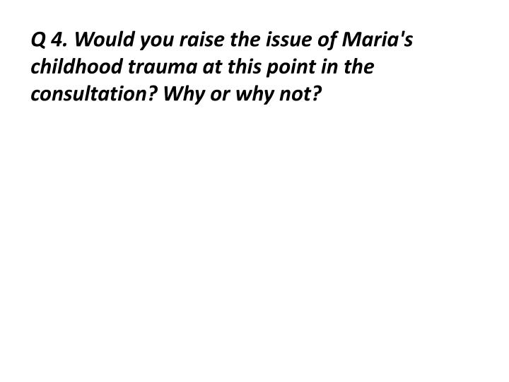 Q 4. Would you raise the issue of Maria's childhood trauma at this point in the consultation? Why or why not?