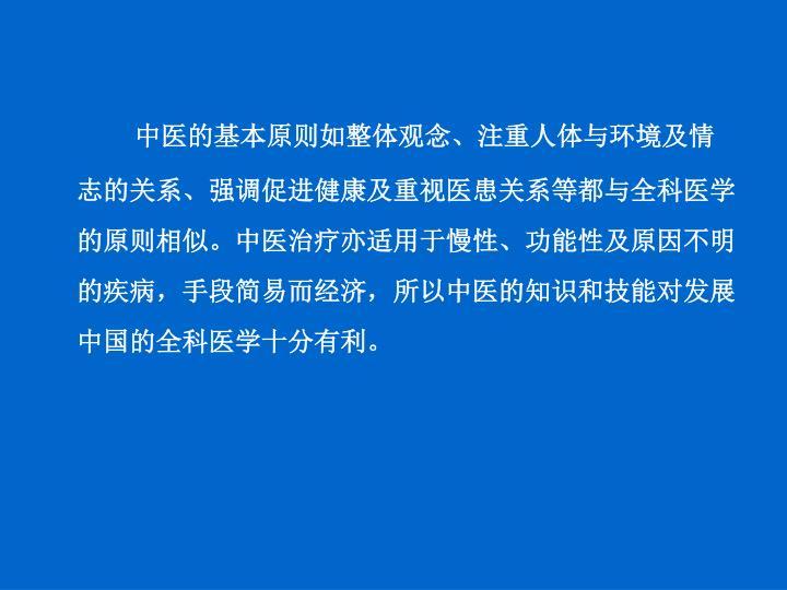 中医的基本原则如整体观念、注重人体与环境及情志的关系、强调促进健康及重视医患关系等都与全科医学的原则相似。中医治疗亦适用于慢性、功能性及原因不明的疾病,手段简易而经济,所以中医的知识和技能对发展中国的全科医学十分有利。