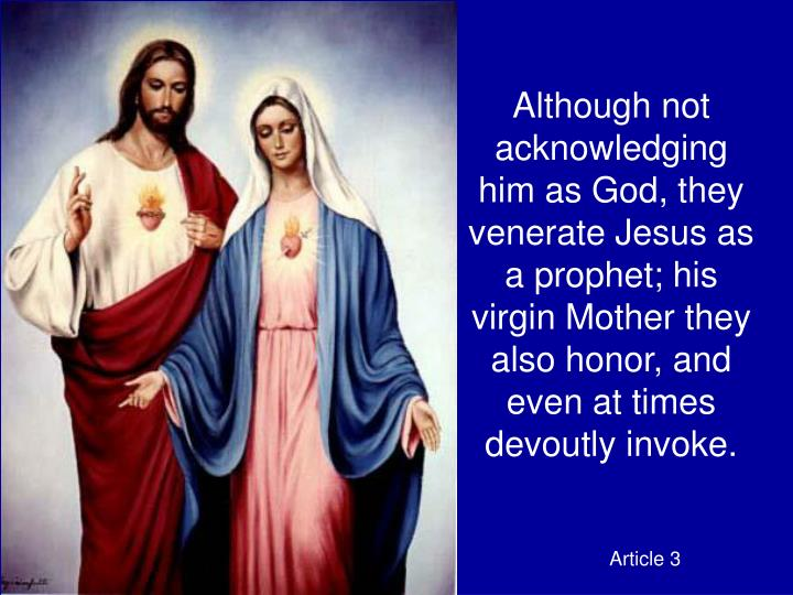 Although not acknowledging him as God, they venerate Jesus as a prophet; his virgin Mother they also honor, and even at times devoutly invoke.