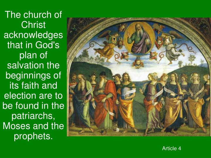 The church of Christ acknowledges that in God's plan of salvation the beginnings of its faith and election are to be found in the patriarchs, Moses and the prophets.