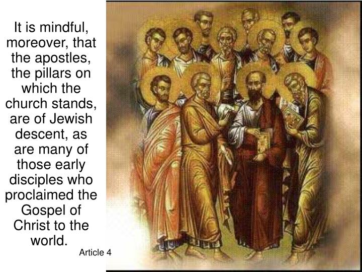 It is mindful, moreover, that the apostles, the pillars on which the church stands, are of Jewish descent, as are many of those early disciples who proclaimed the Gospel of Christ to the world.