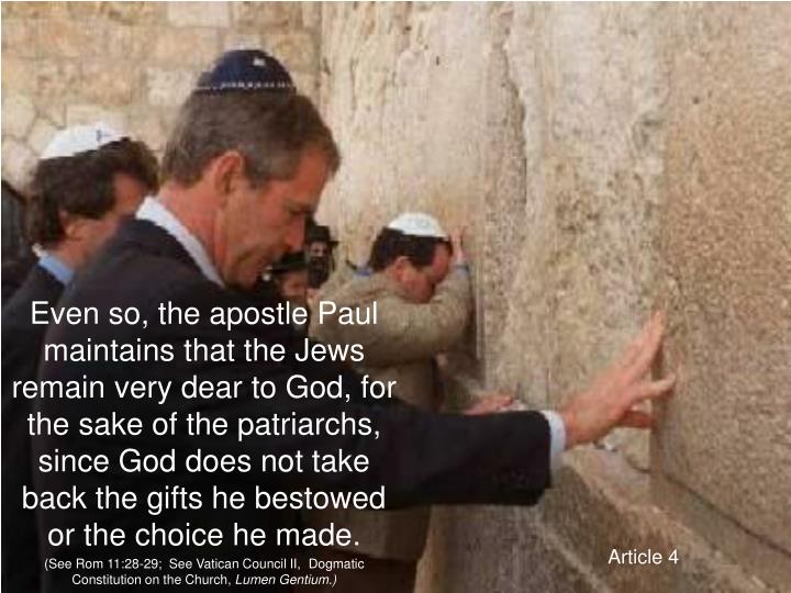 Even so, the apostle Paul maintains that the Jews remain very dear to God, for the sake of the patriarchs, since God does not take back the gifts he bestowed or the choice he made.