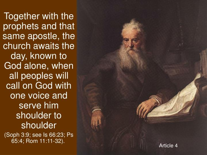 Together with the prophets and that same apostle, the church awaits the day, known to God alone, when all peoples will call on God with one voice and serve him shoulder to shoulder