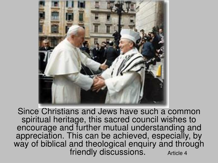 Since Christians and Jews have such a common spiritual heritage, this sacred council wishes to encourage and further mutual understanding and appreciation. This can be achieved, especially, by way of biblical and theological enquiry and through friendly discussions.