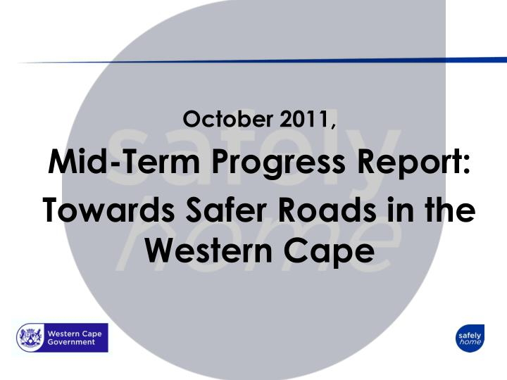 October 2011 mid term progress report towards s afer r oads in the western cape