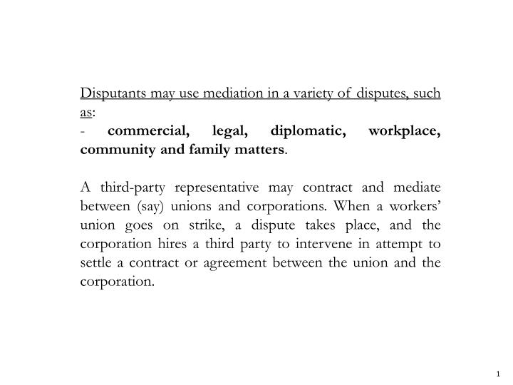 Disputants may use mediation in a variety of disputes, such as