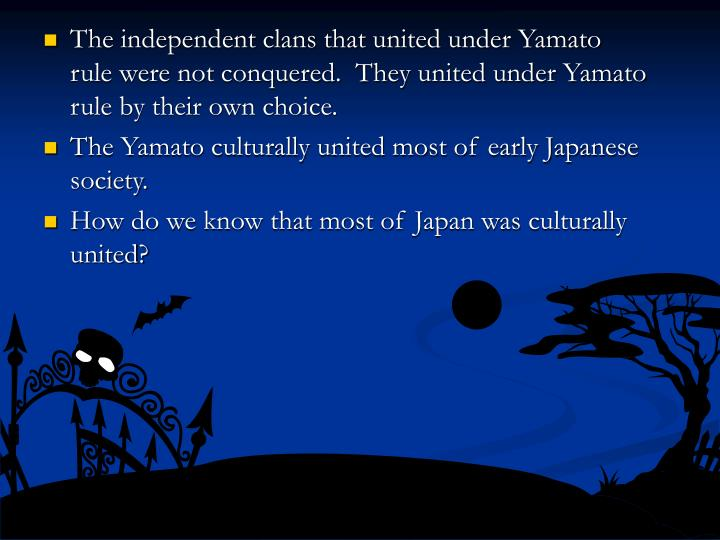 The independent clans that united under Yamato rule were not conquered.  They united under Yamato rule by their own choice.