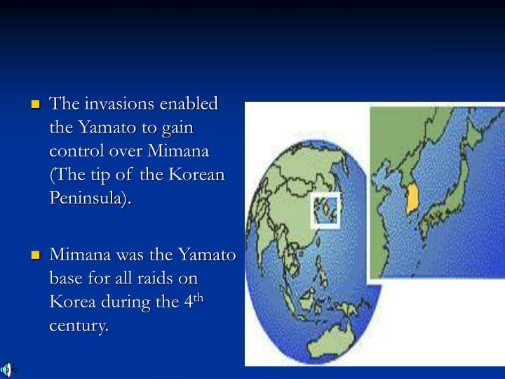 The invasions enabled the Yamato to gain control over Mimana (The tip of the Korean Peninsula).