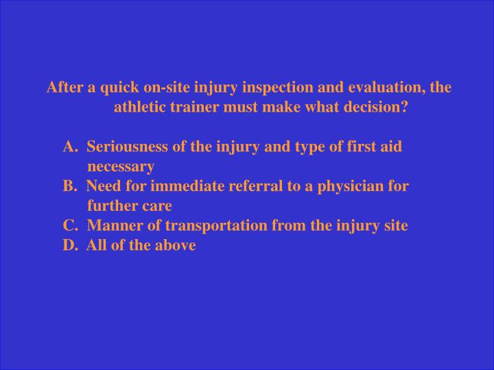 After a quick on-site injury inspection and evaluation, the athletic trainer must make what decision?