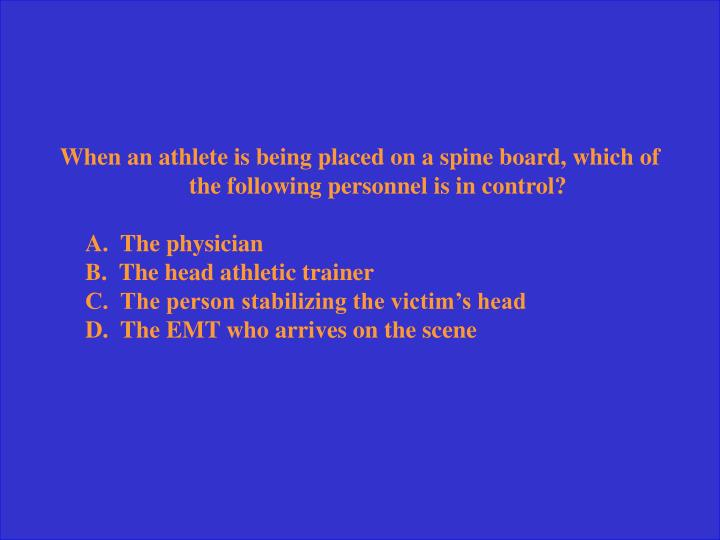 When an athlete is being placed on a spine board, which of the following personnel is in control?