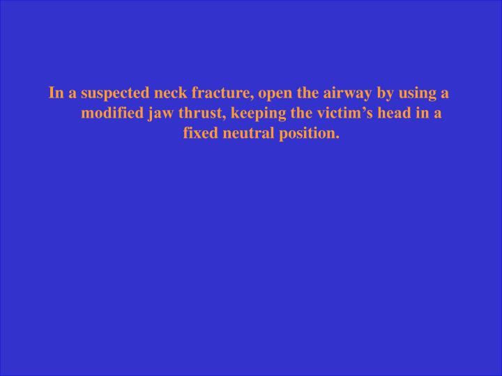 In a suspected neck fracture, open the airway by using a modified jaw thrust, keeping the victim's head in a fixed neutral position.