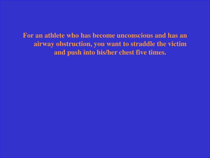 For an athlete who has become unconscious and has an airway obstruction, you want to straddle the victim and push into his/her chest five times.