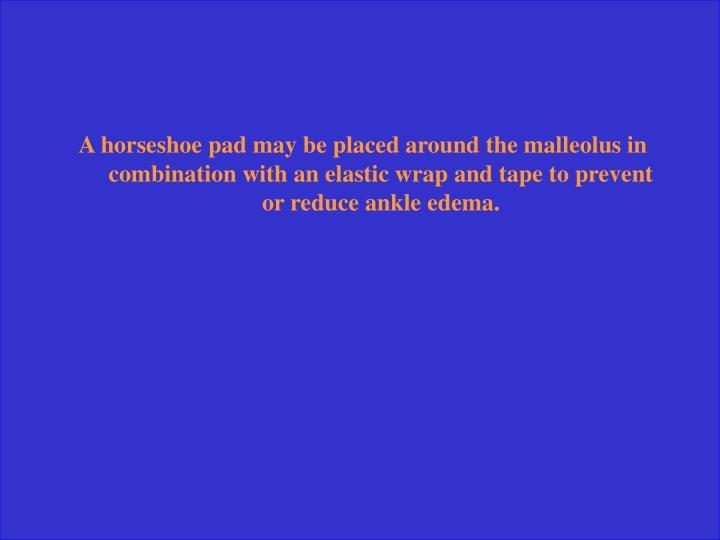 A horseshoe pad may be placed around the malleolus in combination with an elastic wrap and tape to prevent or reduce ankle edema.