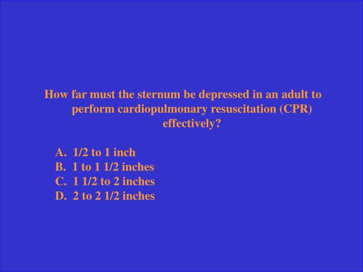 How far must the sternum be depressed in an adult to perform cardiopulmonary resuscitation (CPR) effectively?