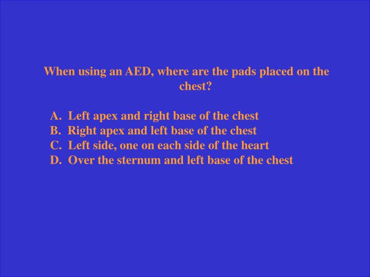 When using an AED, where are the pads placed on the chest?