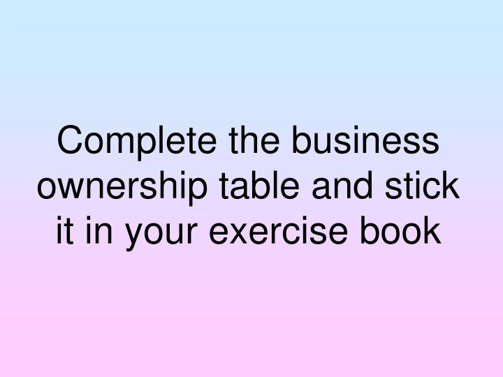Complete the business ownership table and stick it in your exercise book