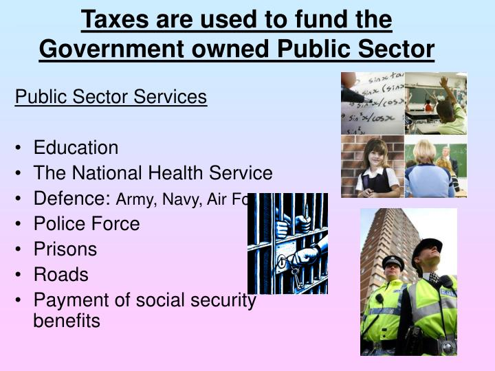 Taxes are used to fund the Government owned Public Sector