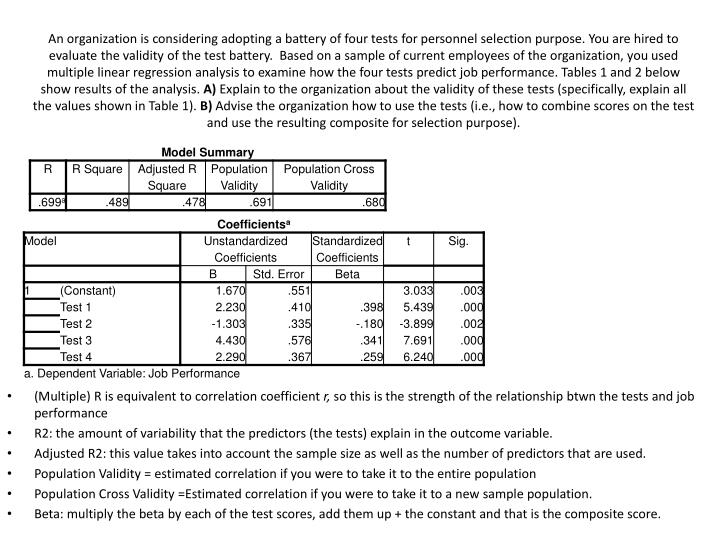 An organization is considering adopting a battery of four tests for personnel selection purpose. You are hired to evaluate the validity of the test battery.  Based on a sample of current employees of the organization, you used multiple linear regression analysis to examine how the four tests predict job performance. Tables 1 and 2 below show results of the analysis.