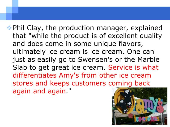"Phil Clay, the production manager, explained that ""while the product is of excellent quality and does come in some unique flavors, ultimately ice cream is ice cream. One can just as easily go to Swensen's or the Marble Slab to get great ice cream."