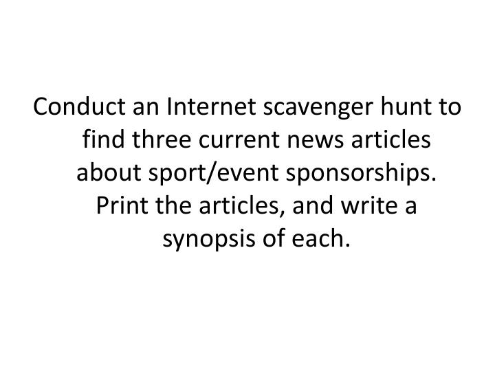 Conduct an Internet scavenger hunt to  find three current news articles about sport/event sponsorships. Print the articles, and write a synopsis of each.