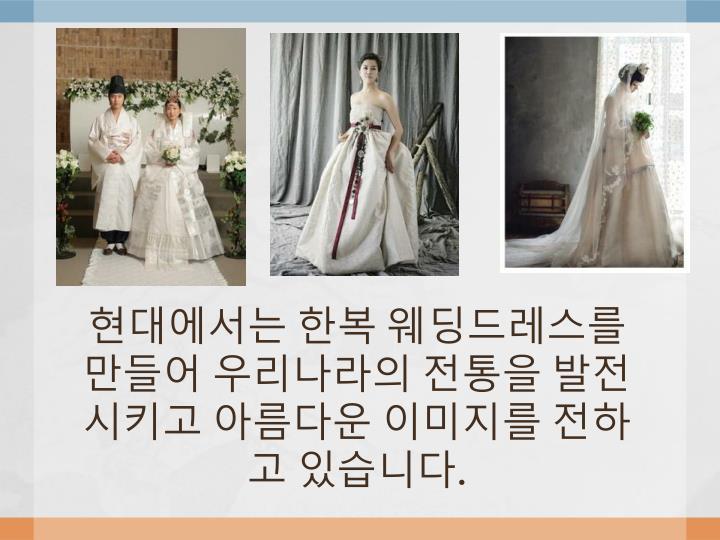 현대에서는 한복 웨딩드레스를 만들어 우리나라의 전통을 발전시키고 아름다운 이미지를 전하고 있습니다