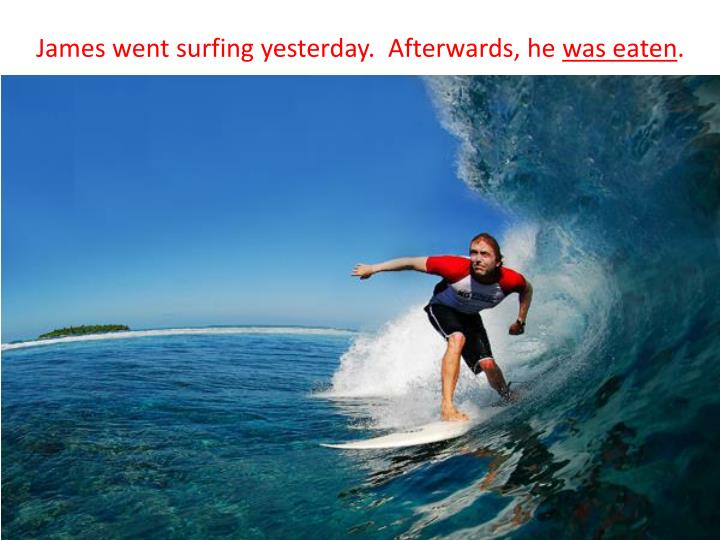 James went surfing yesterday.  Afterwards, he