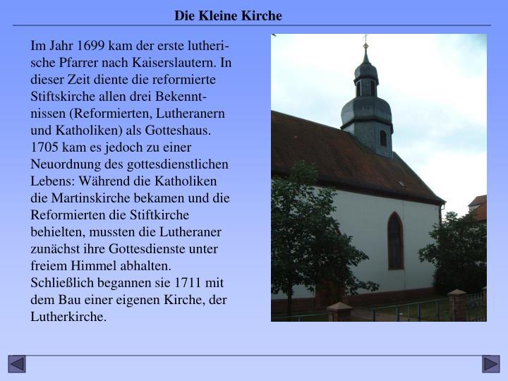 Im Jahr 1699 kam der erste lutheri-sche Pfarrer nach Kaiserslautern. In dieser Zeit diente die reformierte Stiftskirche allen drei Bekennt-nissen (Reformierten, Lutheranern und Katholiken) als Gotteshaus. 1705 kam es jedoch zu einer Neuordnung des gottesdienstlichen Lebens: Während die Katholiken die Martinskirche bekamen und die Reformierten die Stiftkirche behielten, mussten die Lutheraner zunächst ihre Gottesdienste unter freiem Himmel abhalten.