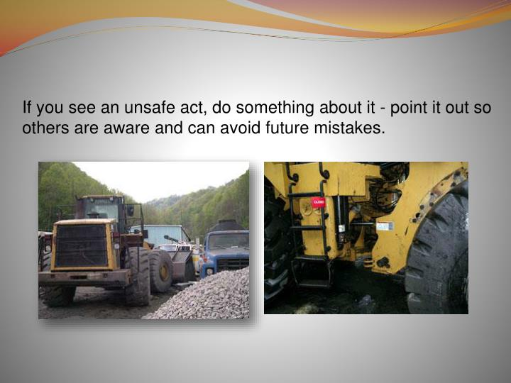 If you see an unsafe act, do something about it - point it out so others are aware and can avoid future mistakes.