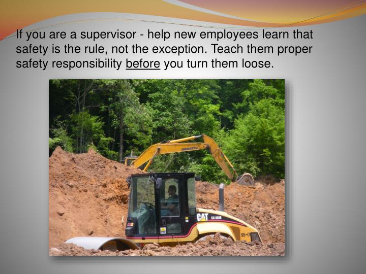 If you are a supervisor - help new employees learn that safety is the rule, not the exception. Teach them proper safety responsibility