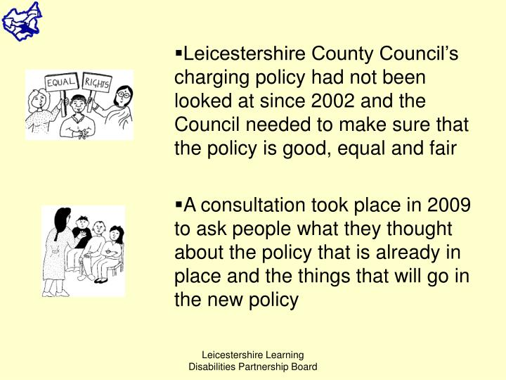 Leicestershire County Council's charging policy had not been looked at since 2002 and the Council needed to make sure that the policy is good, equal and fair