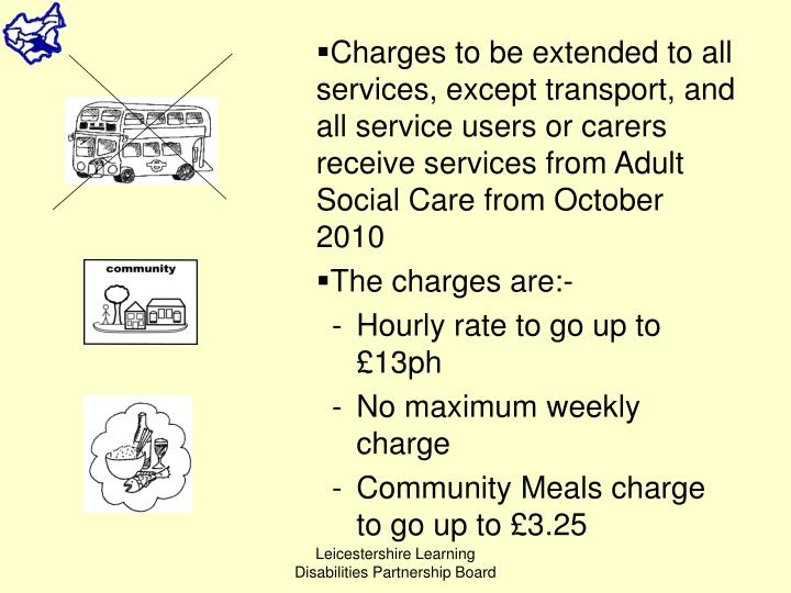 Charges to be extended to all services, except transport, and all service users or carers receive services from Adult Social Care from October 2010