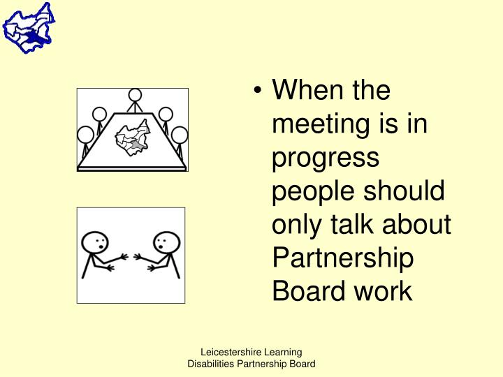 When the meeting is in progress people should only talk about Partnership Board work